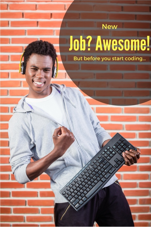 You're a developer. Just found a new job! Yeah you! But before you start coding...