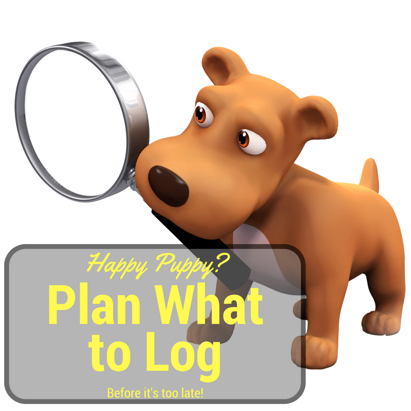Plan what to log before you have to log it. Otherwise, you'll make the puppy sad. You don't want to make the puppy sad, do you?